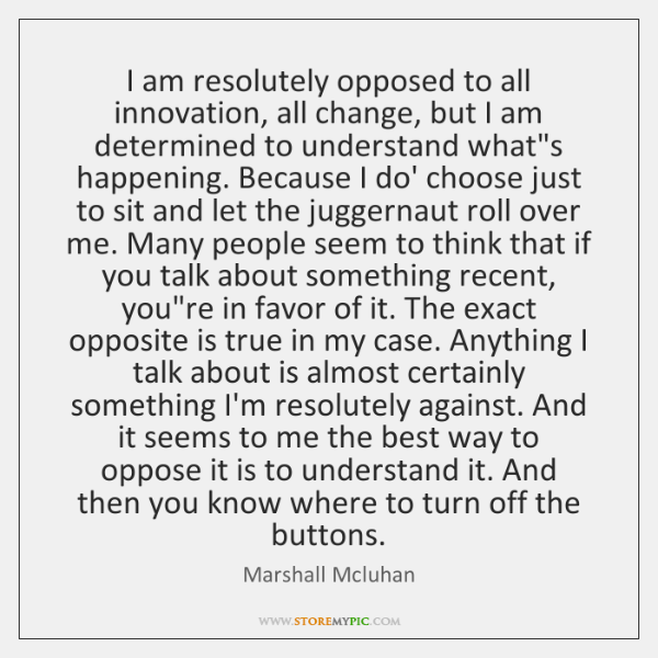 I am resolutely opposed to all innovation, all change, but I am ...