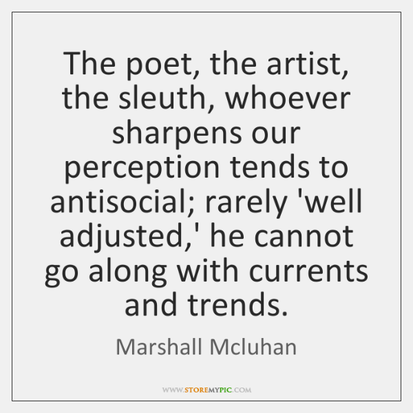 The poet, the artist, the sleuth, whoever sharpens our perception tends to ...