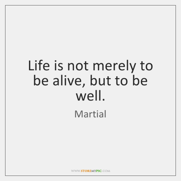 Life is not merely to be alive, but to be well.