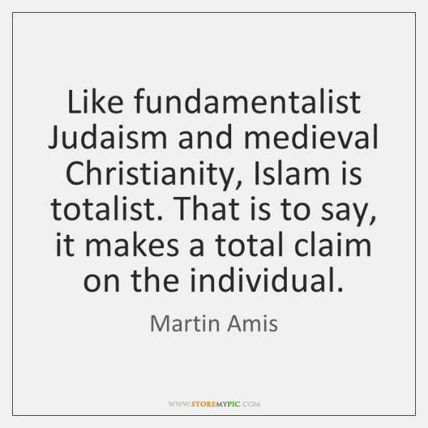 Like fundamentalist Judaism and medieval Christianity, Islam is totalist. That is to ...