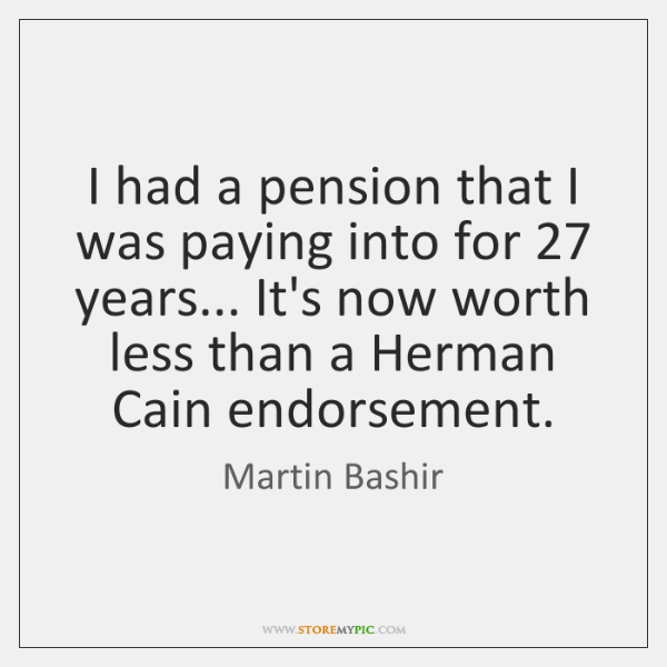 I had a pension that I was paying into for 27 years... It's ...