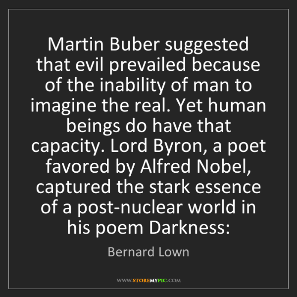 Bernard Lown: Martin Buber suggested that evil prevailed because of...