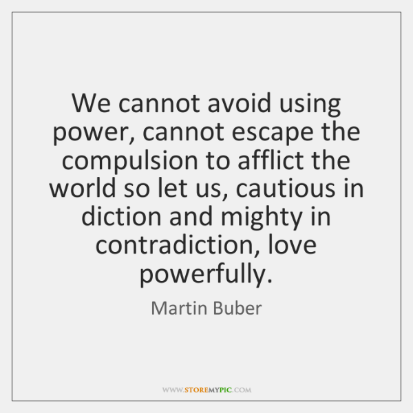 We cannot avoid using power, cannot escape the compulsion to afflict the ...