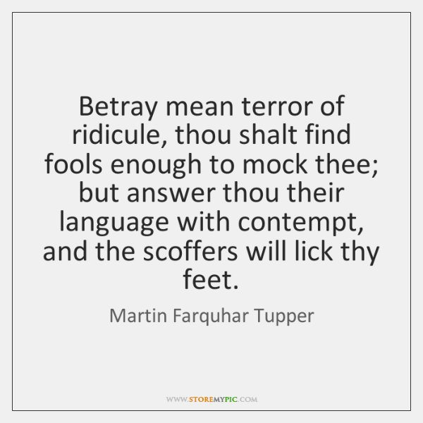 Betray mean terror of ridicule, thou shalt find fools enough to mock ...