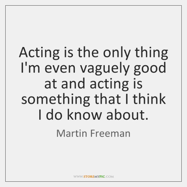 Acting is the only thing I'm even vaguely good at and acting ...