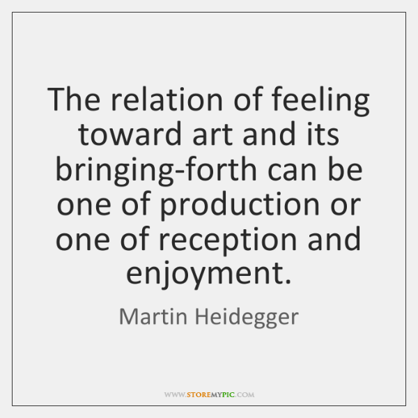 The relation of feeling toward art and its bringing-forth can be one ...