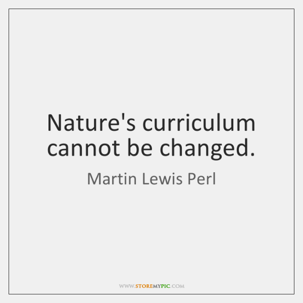 Nature's curriculum cannot be changed.