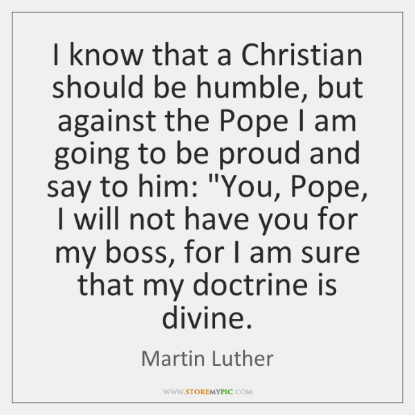 I know that a Christian should be humble, but against the Pope ...
