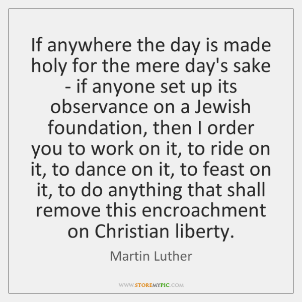 If anywhere the day is made holy for the mere day's sake ...