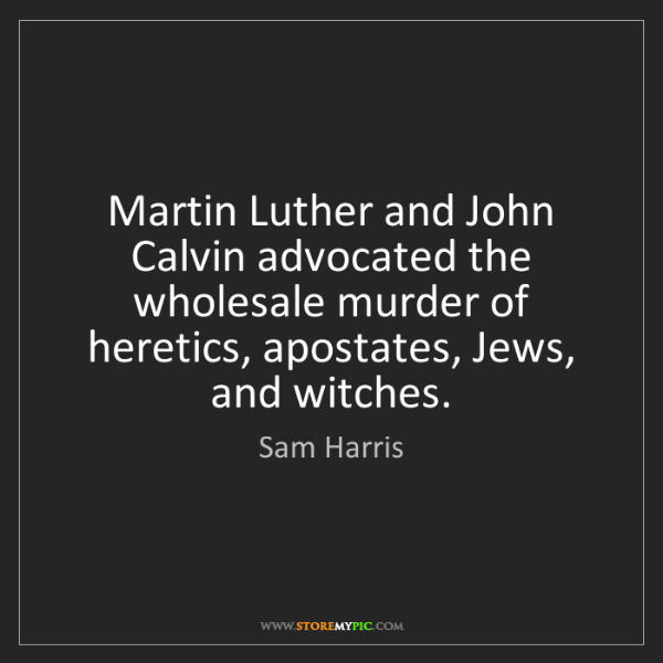 Sam Harris: Martin Luther and John Calvin advocated the wholesale...