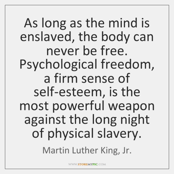 As long as the mind is enslaved, the body can never be ...