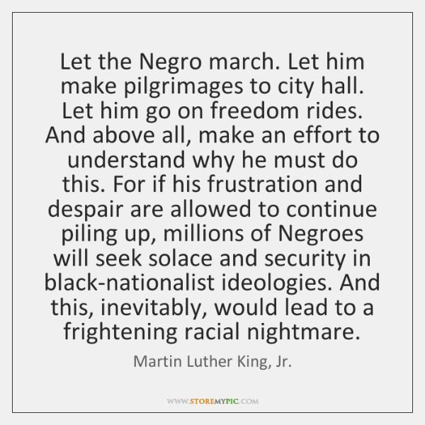 Let the Negro march. Let him make pilgrimages to city hall. Let ...