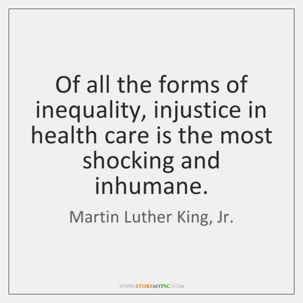 Of all the forms of inequality, injustice in health care is the ...