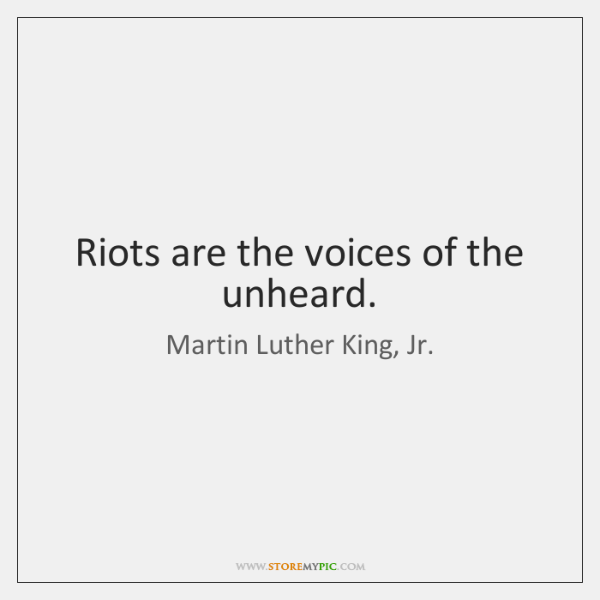 Riots are the voices of the unheard.