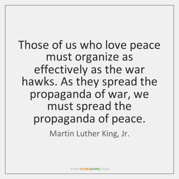 Those of us who love peace must organize as effectively as the ...