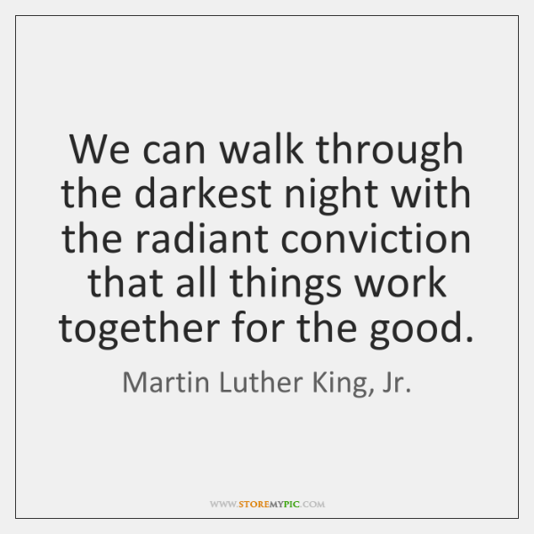 We can walk through the darkest night with the radiant conviction that ...