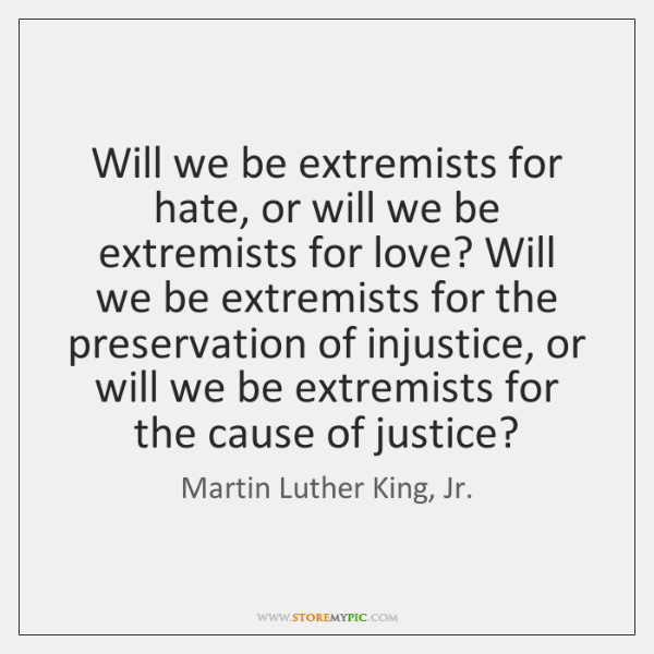 Will we be extremists for hate, or will we be extremists for ...