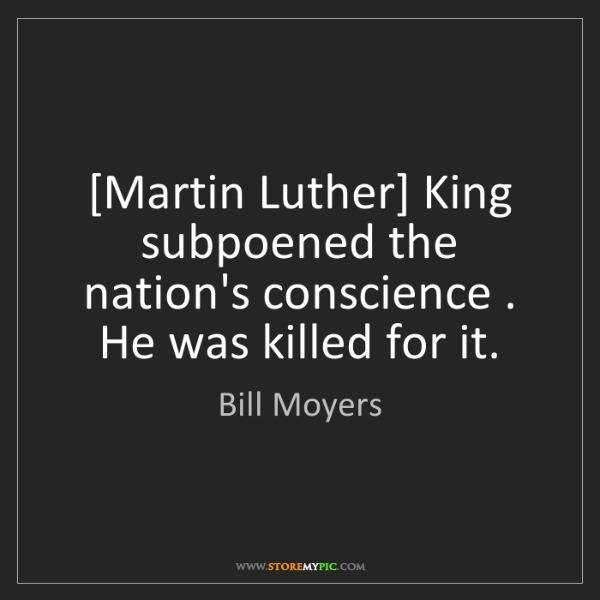 Bill Moyers: [Martin Luther] King subpoened the nation's conscience...