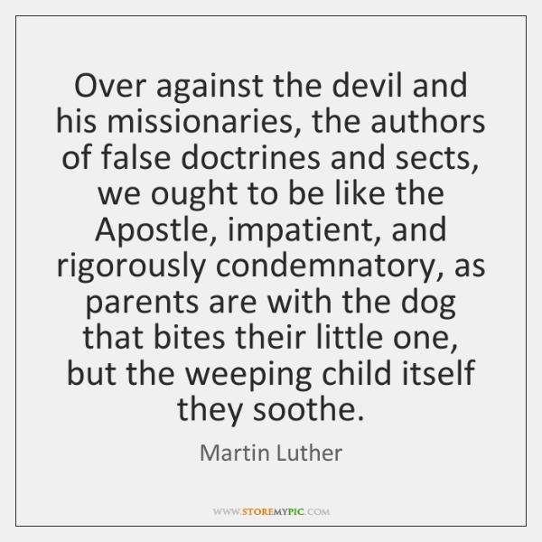 Over against the devil and his missionaries, the authors of false doctrines ...