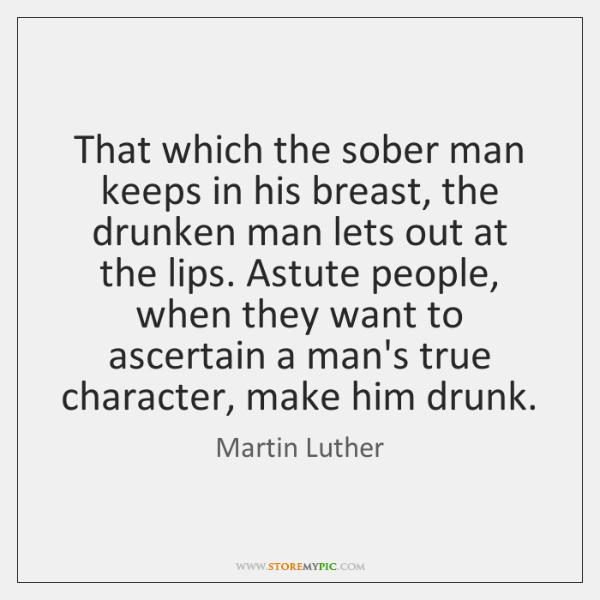 That which the sober man keeps in his breast, the drunken man ...