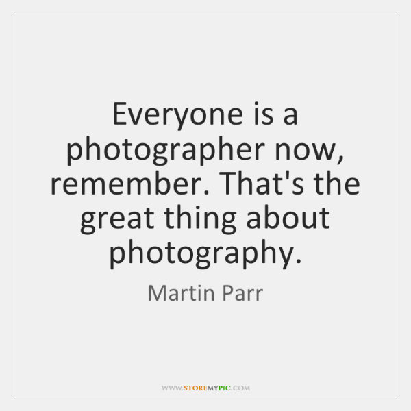 Everyone is a photographer now, remember. That's the great thing about photography.