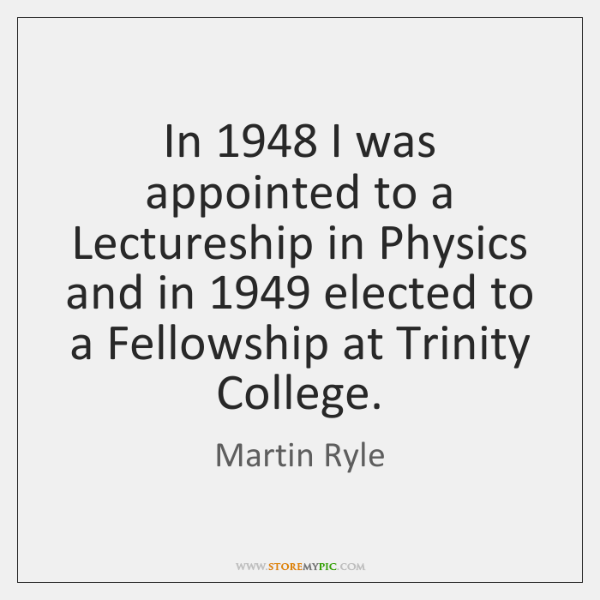 In 1948 I was appointed to a Lectureship in Physics and in 1949 elected ...