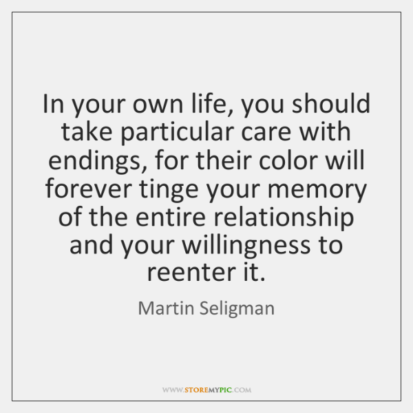 In your own life, you should take particular care with endings, for ...