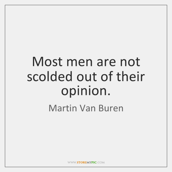 Most men are not scolded out of their opinion.