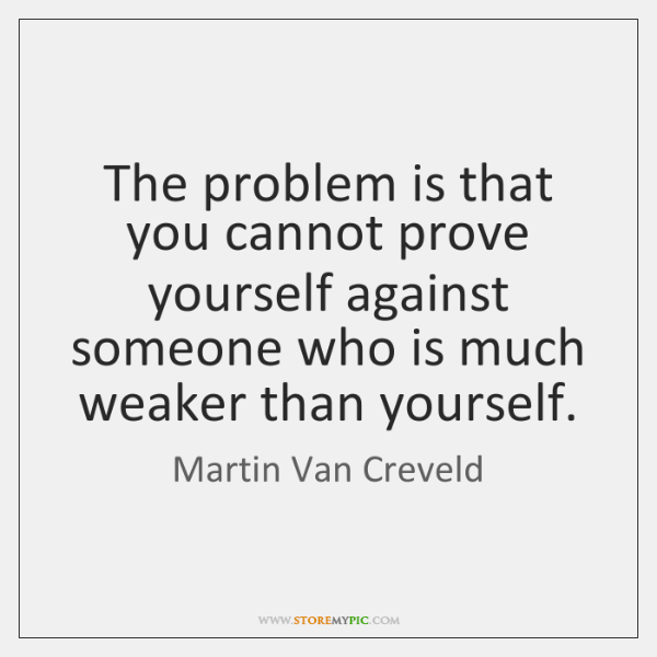 The problem is that you cannot prove yourself against someone who is ...