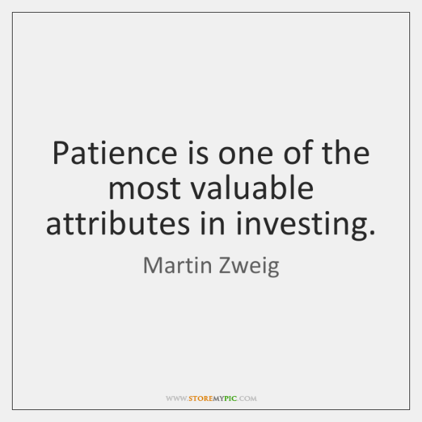 Patience is one of the most valuable attributes in investing.