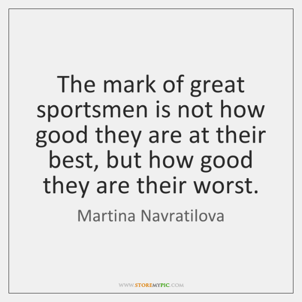 The mark of great sportsmen is not how good they are at ...