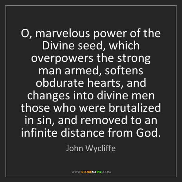 John Wycliffe: O, marvelous power of the Divine seed, which overpowers...