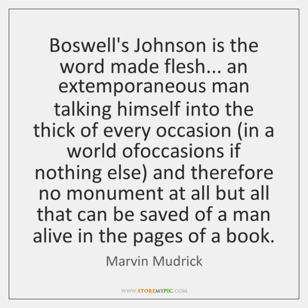 Boswell's Johnson is the word made flesh... an extemporaneous man talking himself ...