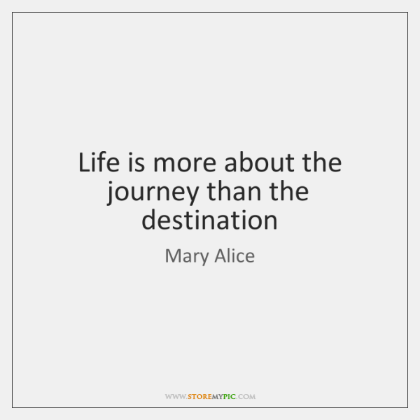 Life is more about the journey than the destination