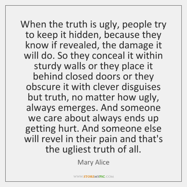When the truth is ugly, people try to keep it hidden, because ...