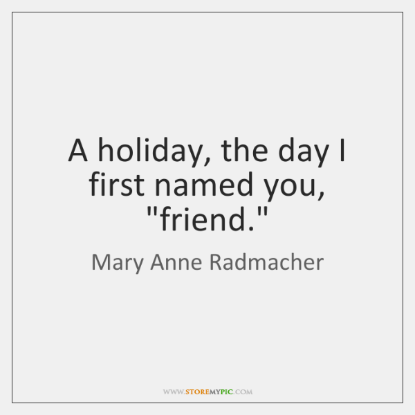 """A holiday, the day I first named you, """"friend."""""""
