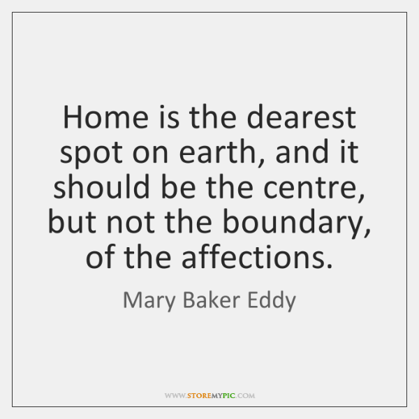 Home is the dearest spot on earth, and it should be the ...