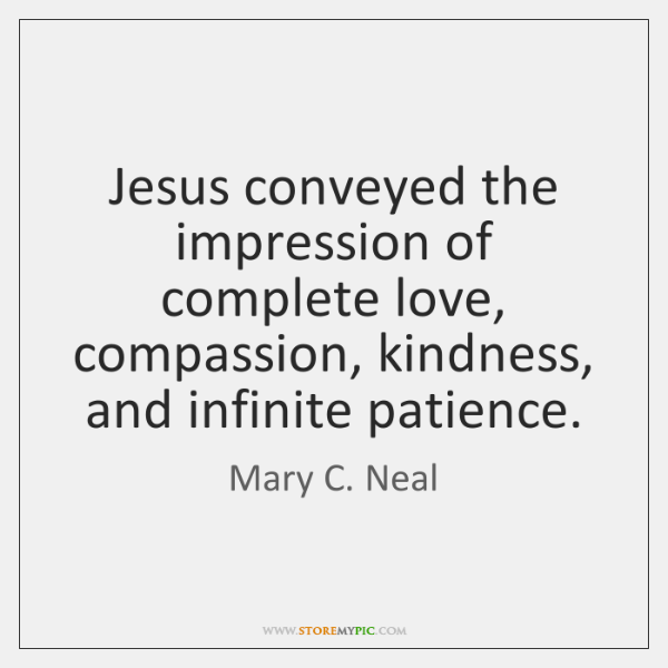 Jesus conveyed the impression of complete love, compassion, kindness, and infinite patience.