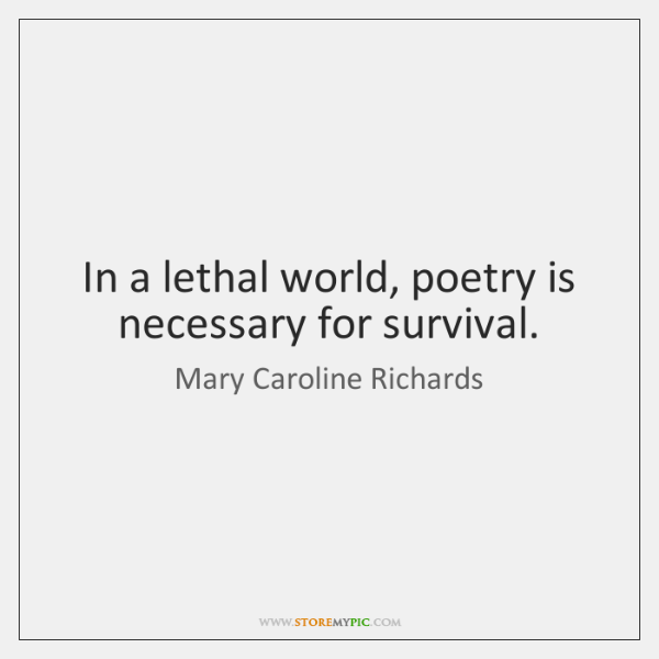 In a lethal world, poetry is necessary for survival.