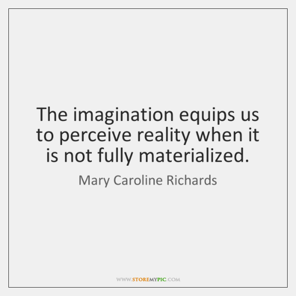 The imagination equips us to perceive reality when it is not fully ...
