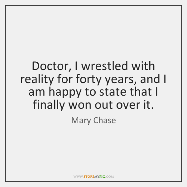 Doctor, I wrestled with reality for forty years, and I am happy ...