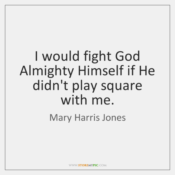 I would fight God Almighty Himself if He didn't play square with ...