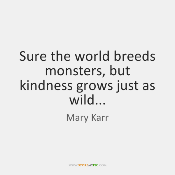 Sure the world breeds monsters, but kindness grows just as wild...