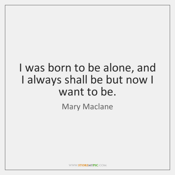 I was born to be alone, and I always shall be but ...