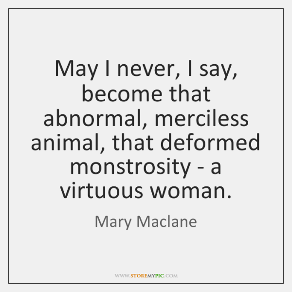 May I never, I say, become that abnormal, merciless animal, that deformed ...