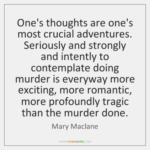 One's thoughts are one's most crucial adventures. Seriously and strongly and intently ...