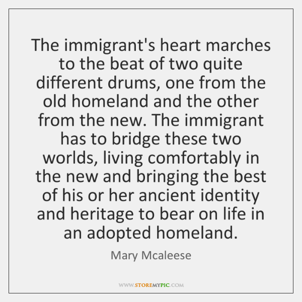 The immigrant's heart marches to the beat of two quite different drums, ...