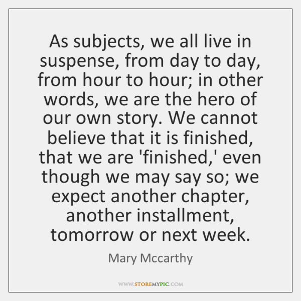 As subjects, we all live in suspense, from day to day, from ...