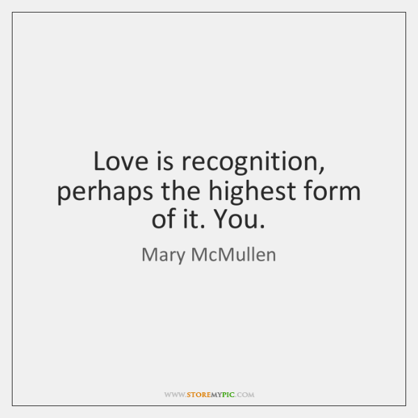 Love is recognition, perhaps the highest form of it. You.