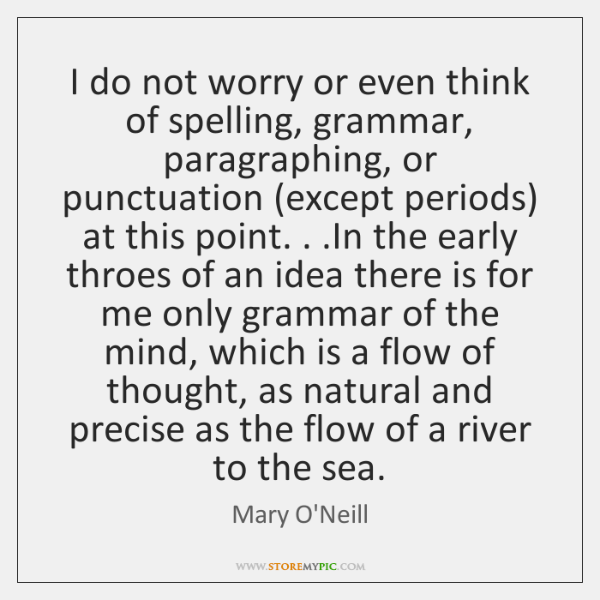 I do not worry or even think of spelling, grammar, paragraphing, or ...